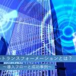 デジタルトランスフォーメーション(DX)とは?導入フローと成功事例