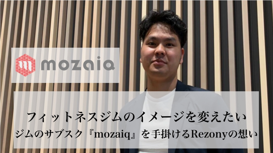 フィットネスジムのサブスクリプションサービス『mozaiq』を手掛けるRezonyが生み出すCX