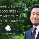 観葉植物のレンタルサービス「GOOD GREEN」 ただレンタルするだけではない、そのCX向上の手法とは