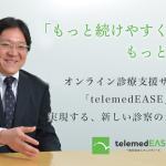 医療に快適なCX(顧客体験)を。オンライン診療支援サービス「telemedEASE」の新しい診察