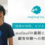 「技術が目的、ビジネスは手段」mofmofの裏側に隠された顧客体験への想いとは?