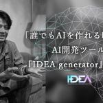 「誰でもAIを作れる時代へ」AI開発ツール『IDEA generator』の革新