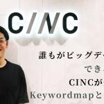 誰もがビッグデータ活用できる時代へ CINCが生み出すKeywordmapと顧客体験