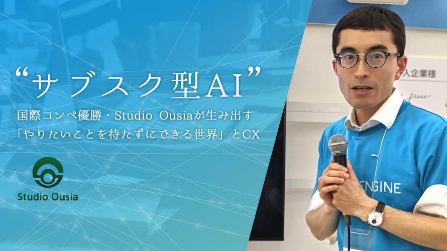 """""""サブスク型AI""""がやってきた!国際コンペ優勝・Studio Ousiaが生み出す「やりたいことを待たずにできる世界」と顧客体験(CX)"""